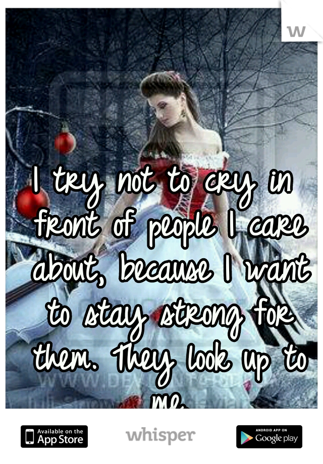 I try not to cry in front of people I care about, because I want to stay strong for them. They look up to me.