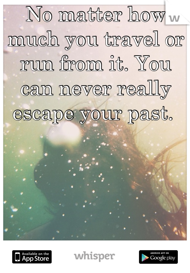 No matter how much you travel or run from it. You can never really escape your past.