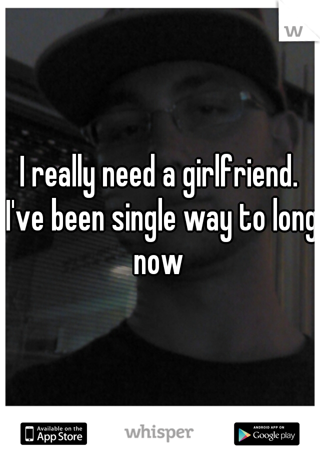 I really need a girlfriend. I've been single way to long now