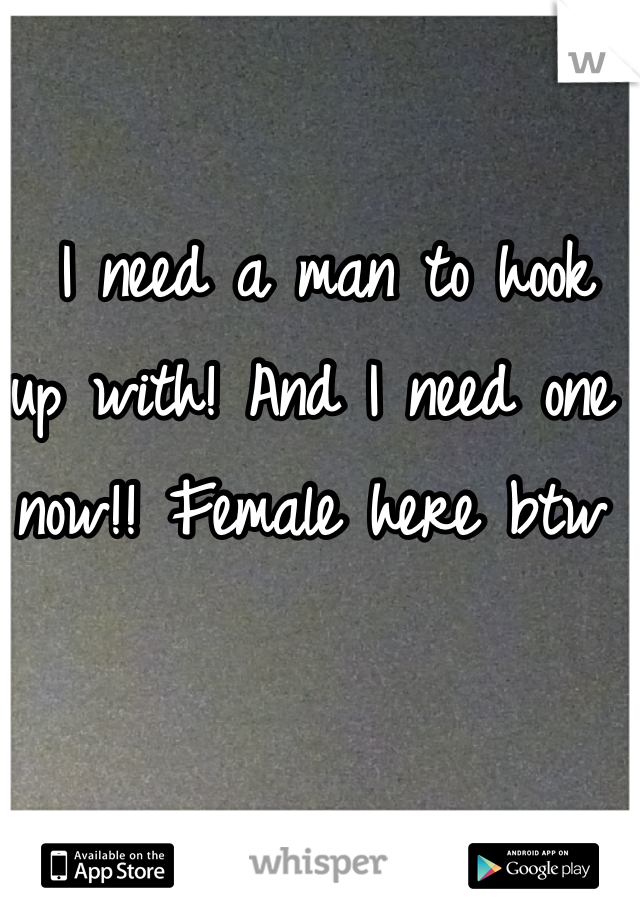 I need a man to hook up with! And I need one now!! Female here btw