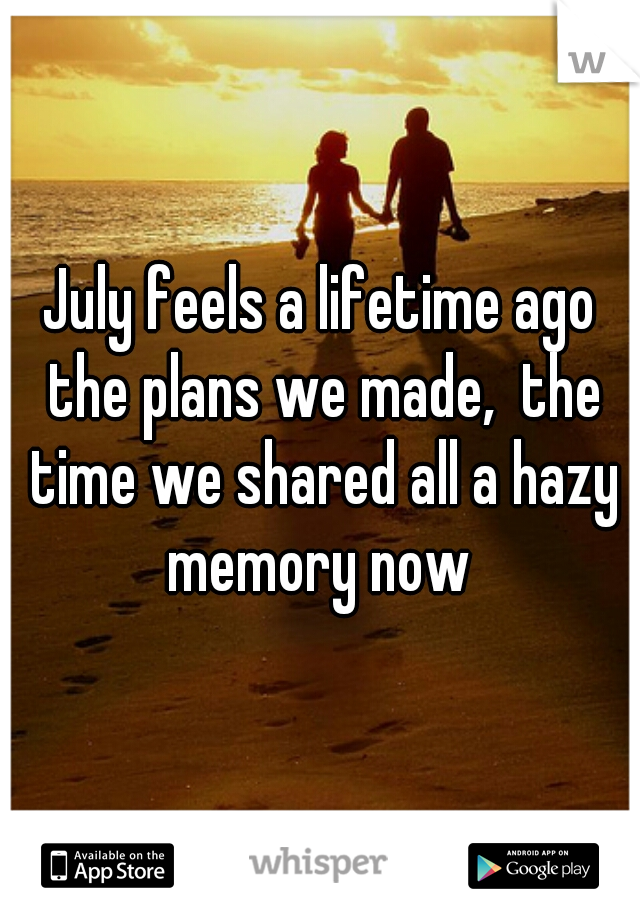 July feels a lifetime ago the plans we made,  the time we shared all a hazy memory now