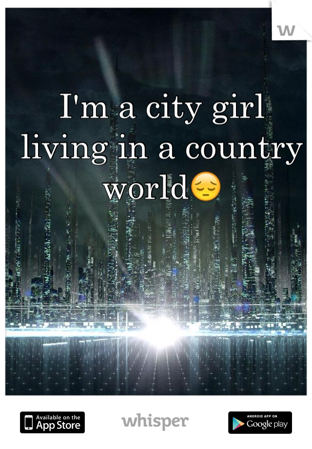 I'm a city girl living in a country world😔