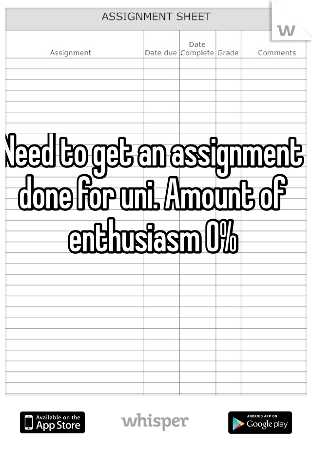 Need to get an assignment done for uni. Amount of enthusiasm 0%