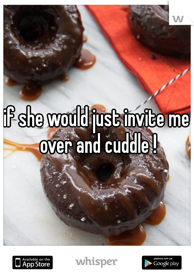 if she would just invite me over and cuddle !