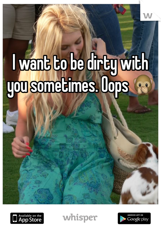 I want to be dirty with you sometimes. Oops 🙊