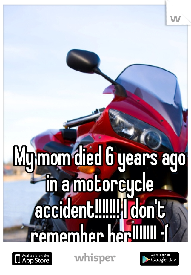 My mom died 6 years ago in a motorcycle accident!!!!!!! I don't remember her!!!!!!! :(