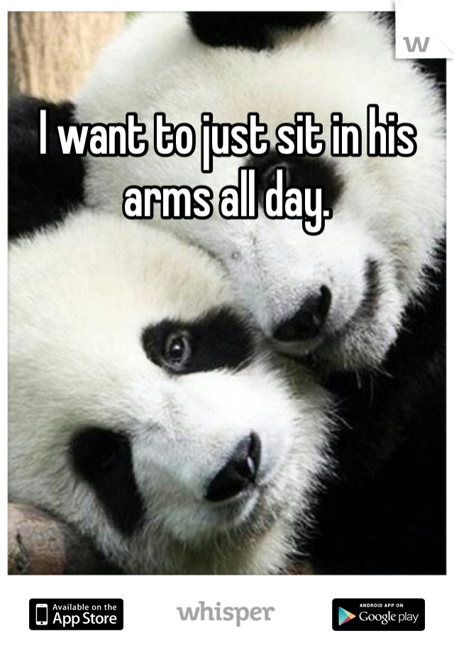 I want to just sit in his arms all day.