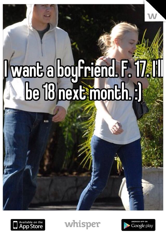 I want a boyfriend. F. 17. I'll be 18 next month. :)