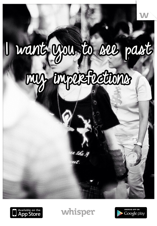 I want you to see past my imperfections