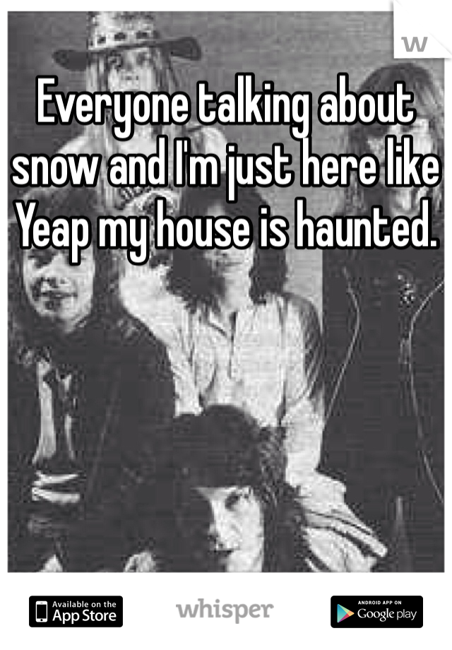 Everyone talking about snow and I'm just here like Yeap my house is haunted.