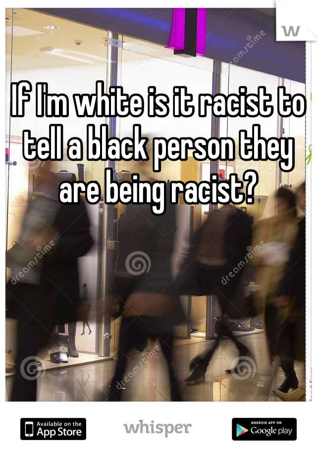 If I'm white is it racist to tell a black person they are being racist?