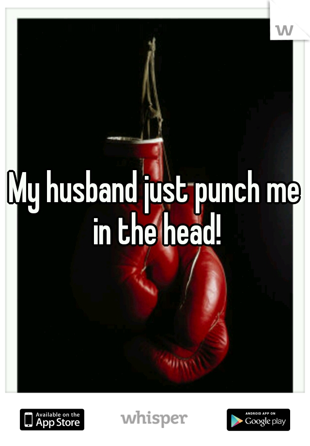 My husband just punch me in the head!