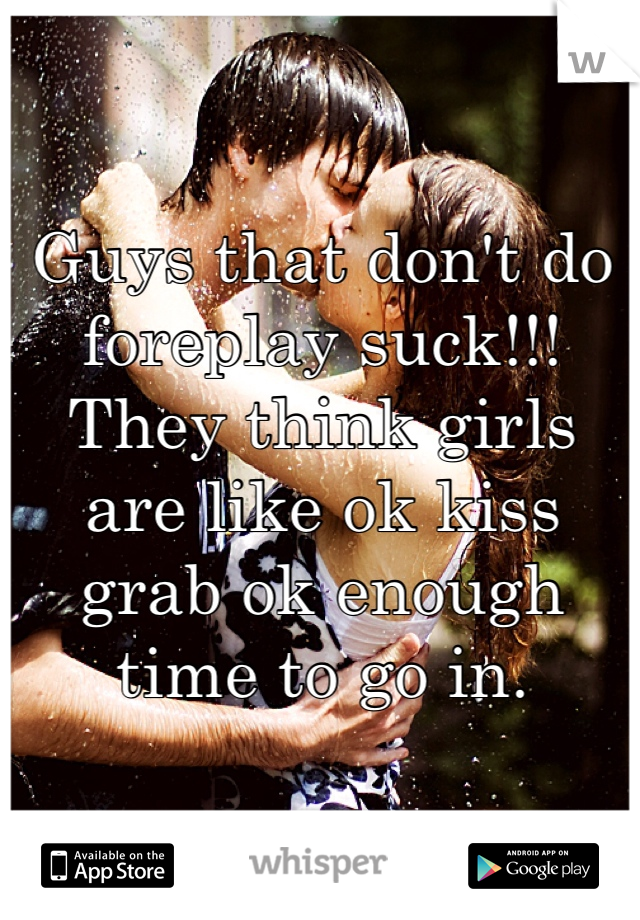 Guys that don't do foreplay suck!!! They think girls are like ok kiss grab ok enough time to go in.