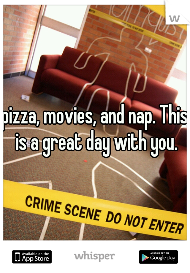 pizza, movies, and nap. This is a great day with you.