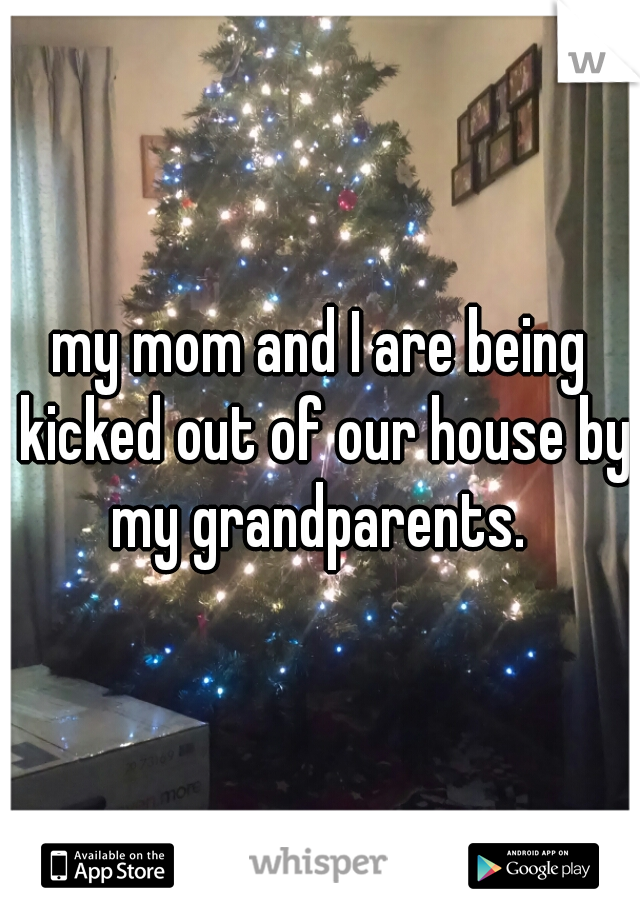 my mom and I are being kicked out of our house by my grandparents.
