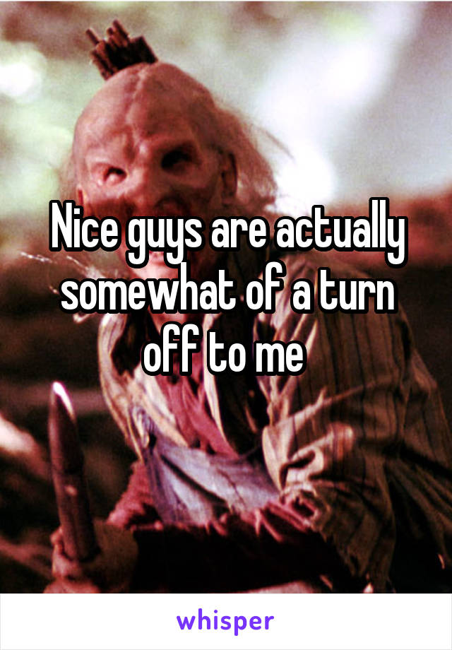Nice guys are actually somewhat of a turn off to me