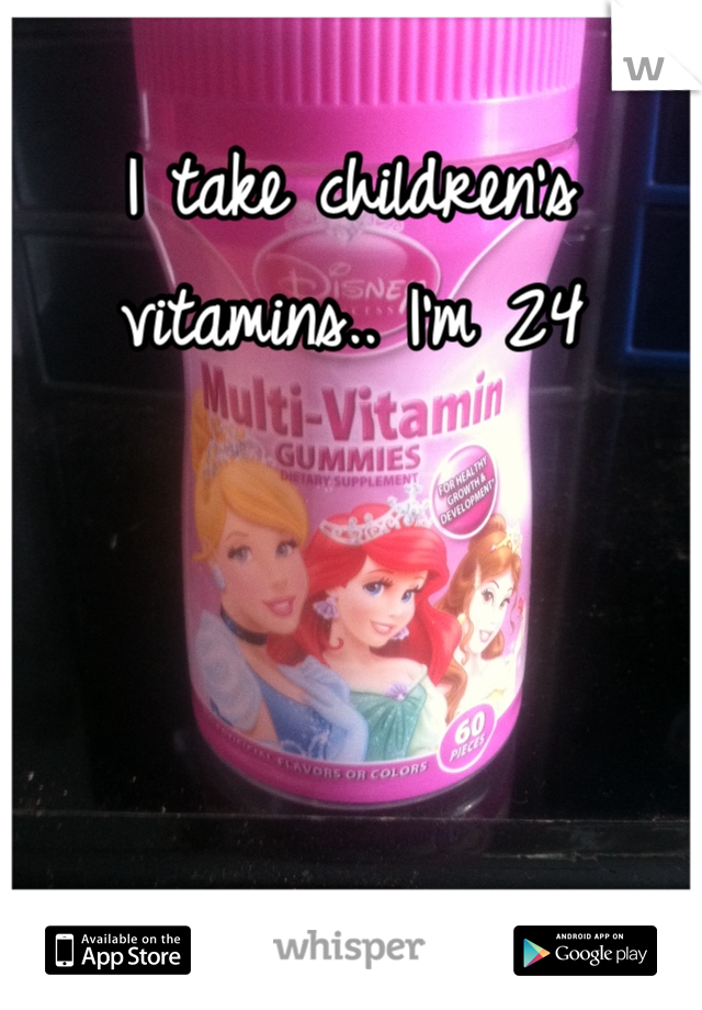 I take children's vitamins.. I'm 24