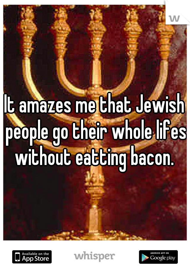 It amazes me that Jewish people go their whole lifes without eatting bacon.