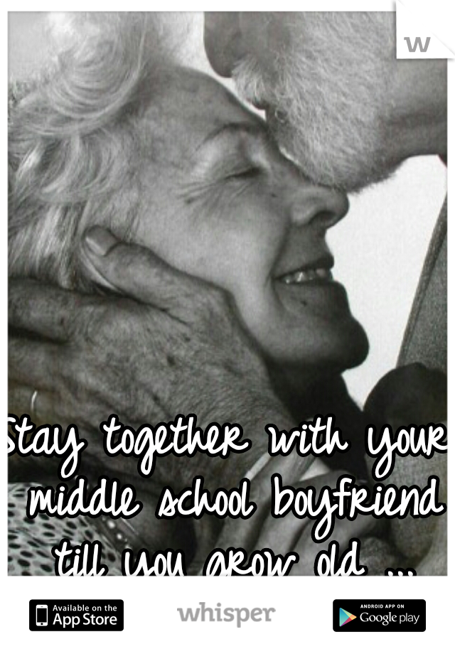 Stay together with your middle school boyfriend till you grow old ... wonderful