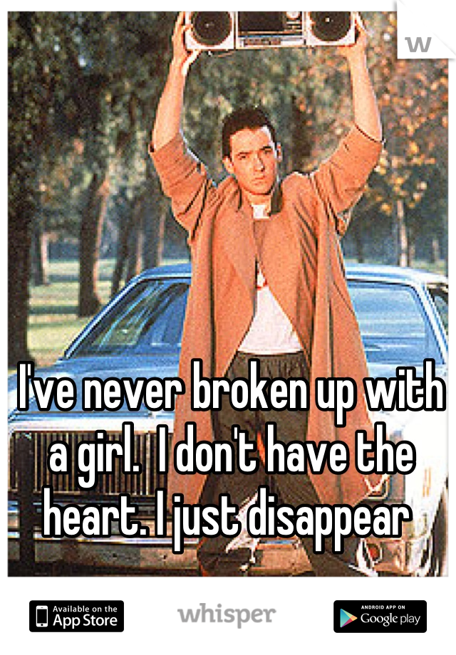 I've never broken up with a girl.  I don't have the heart. I just disappear