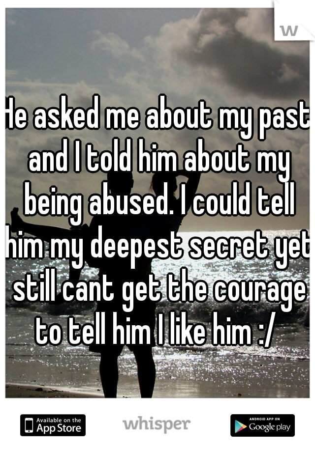 He asked me about my past and I told him about my being abused. I could tell him my deepest secret yet still cant get the courage to tell him I like him :/