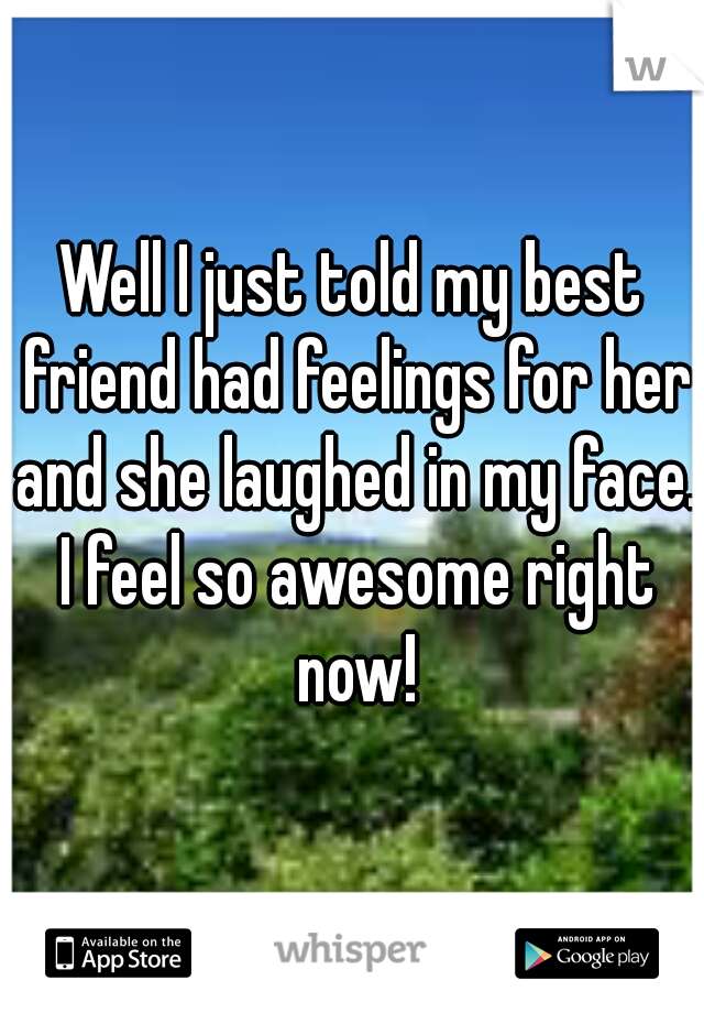 Well I just told my best friend had feelings for her and she laughed in my face. I feel so awesome right now!