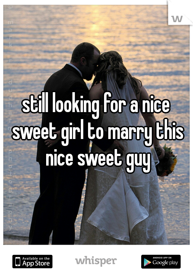 still looking for a nice sweet girl to marry this nice sweet guy