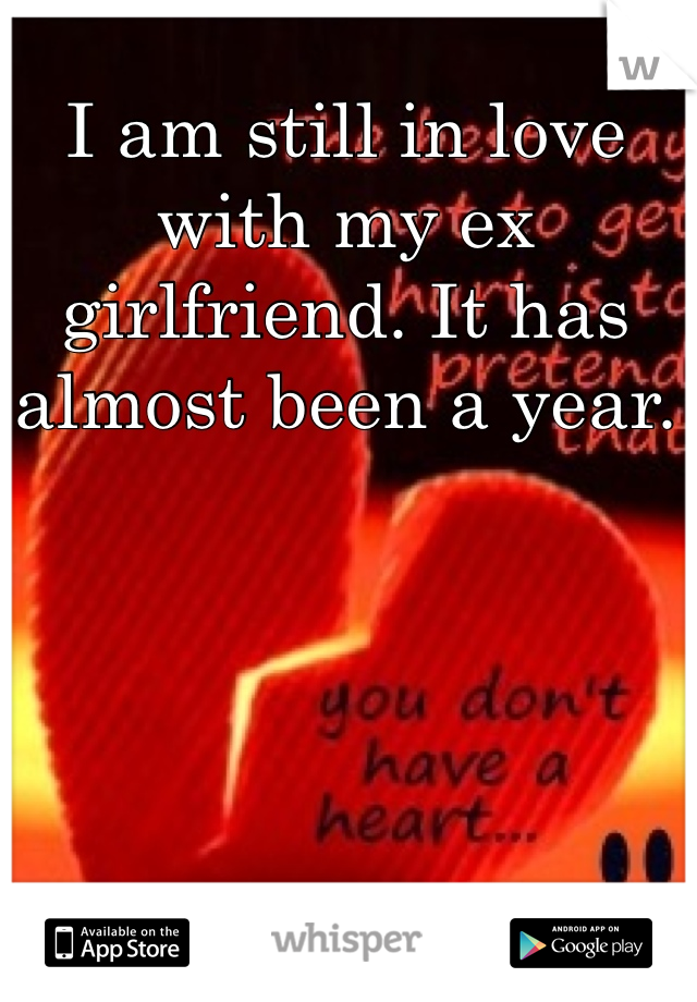 I am still in love with my ex girlfriend. It has almost been a year.