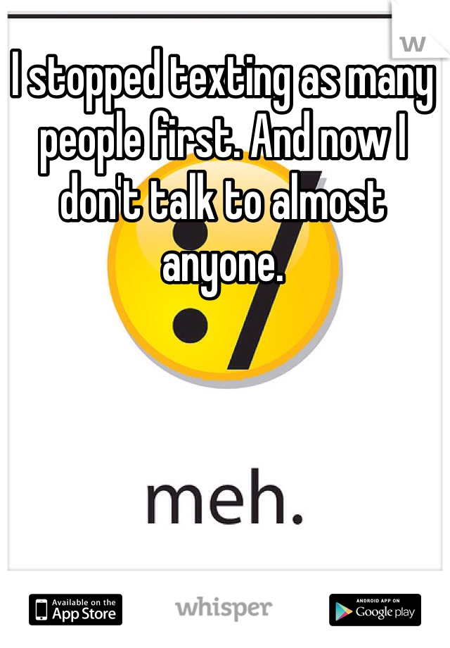 I stopped texting as many people first. And now I don't talk to almost anyone.