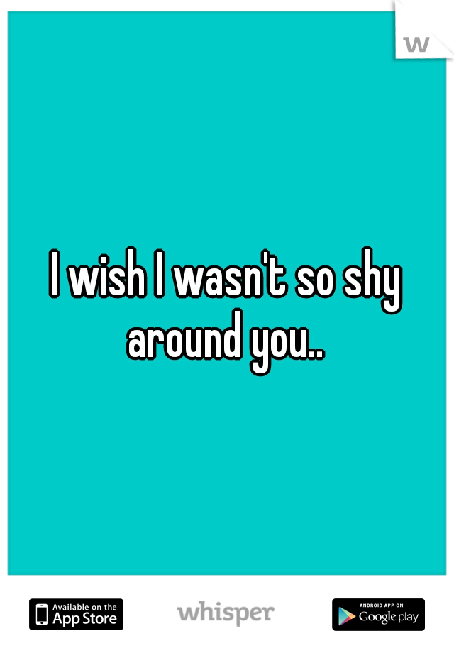 I wish I wasn't so shy around you..