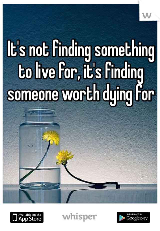 It's not finding something to live for, it's finding someone worth dying for