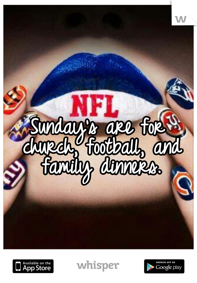 Sunday's are for church, football, and family dinners.
