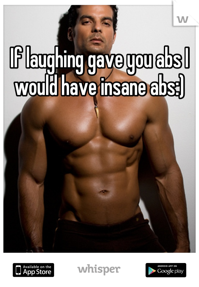 If laughing gave you abs I would have insane abs:)