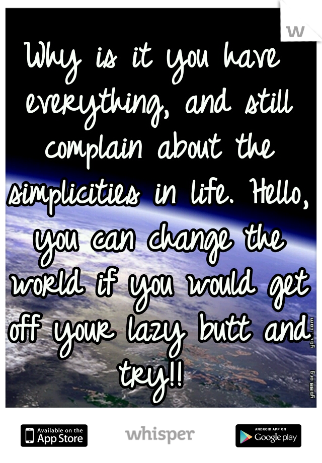 Why is it you have everything, and still complain about the simplicities in life. Hello, you can change the world if you would get off your lazy butt and try!!