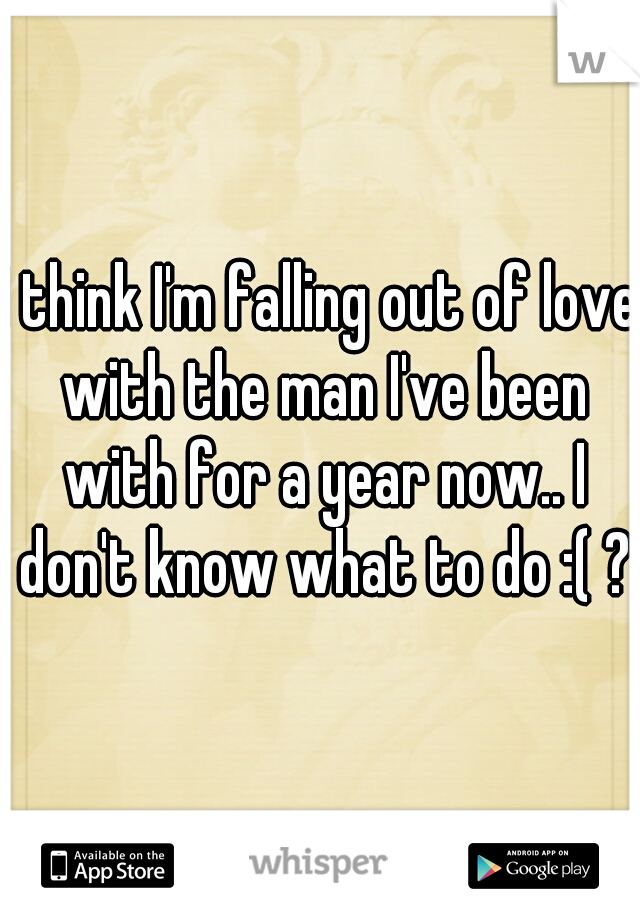 I think I'm falling out of love with the man I've been with for a year now.. I don't know what to do :( ?