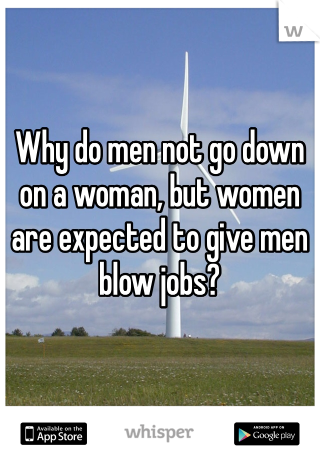 Why do men not go down on a woman, but women are expected to give men blow jobs?