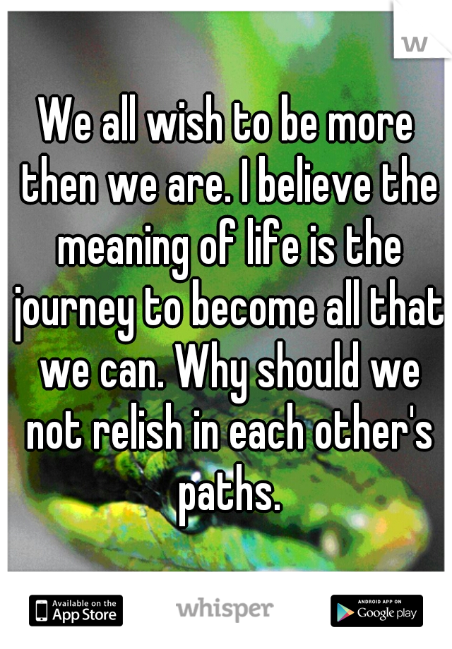 We all wish to be more then we are. I believe the meaning of life is the journey to become all that we can. Why should we not relish in each other's paths.