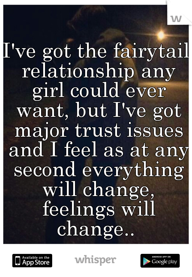 I've got the fairytail relationship any girl could ever want, but I've got major trust issues and I feel as at any second everything will change, feelings will change..