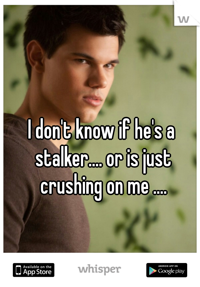 I don't know if he's a stalker.... or is just crushing on me ....