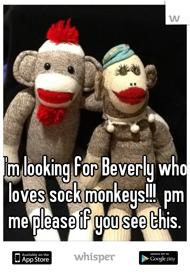 I'm looking for Beverly who loves sock monkeys!!!  pm me please if you see this.