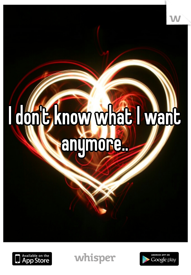 I don't know what I want anymore..