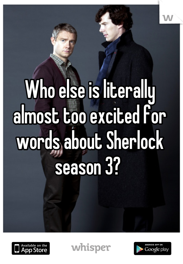 Who else is literally almost too excited for words about Sherlock season 3?