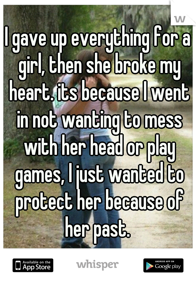I gave up everything for a girl, then she broke my heart. its because I went in not wanting to mess with her head or play games, I just wanted to protect her because of her past.
