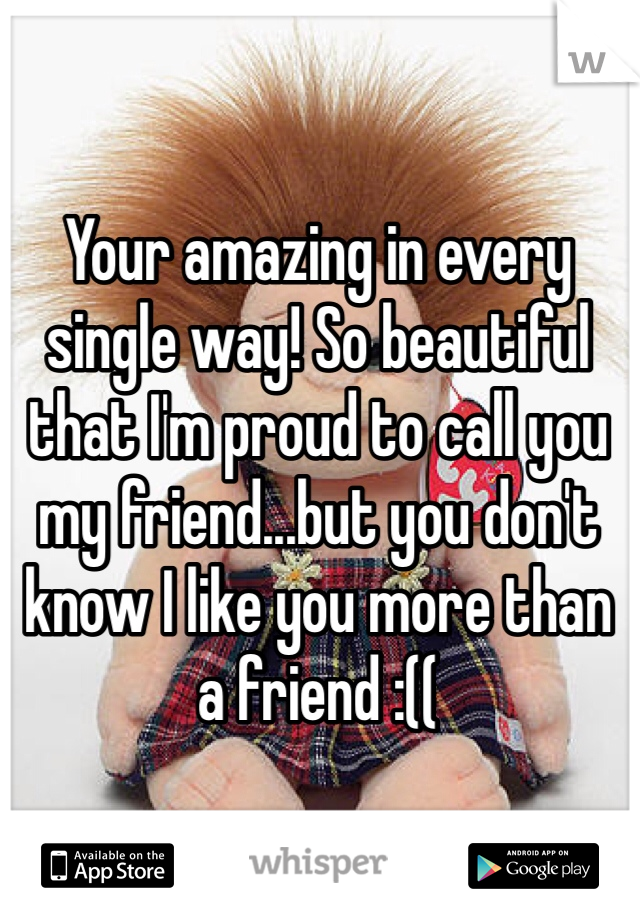 Your amazing in every single way! So beautiful that I'm proud to call you my friend...but you don't know I like you more than a friend :((