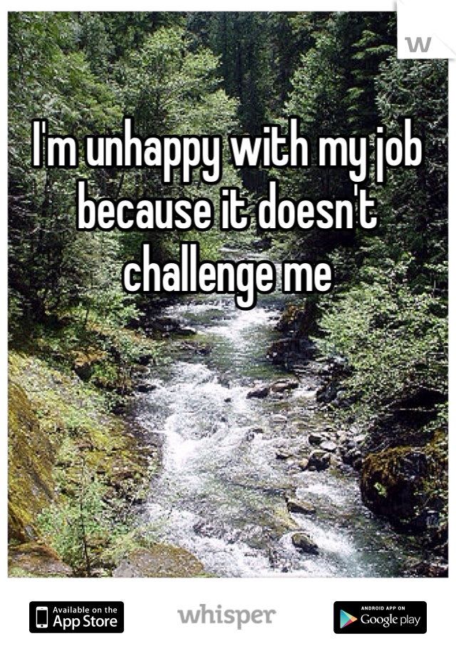 I'm unhappy with my job because it doesn't challenge me
