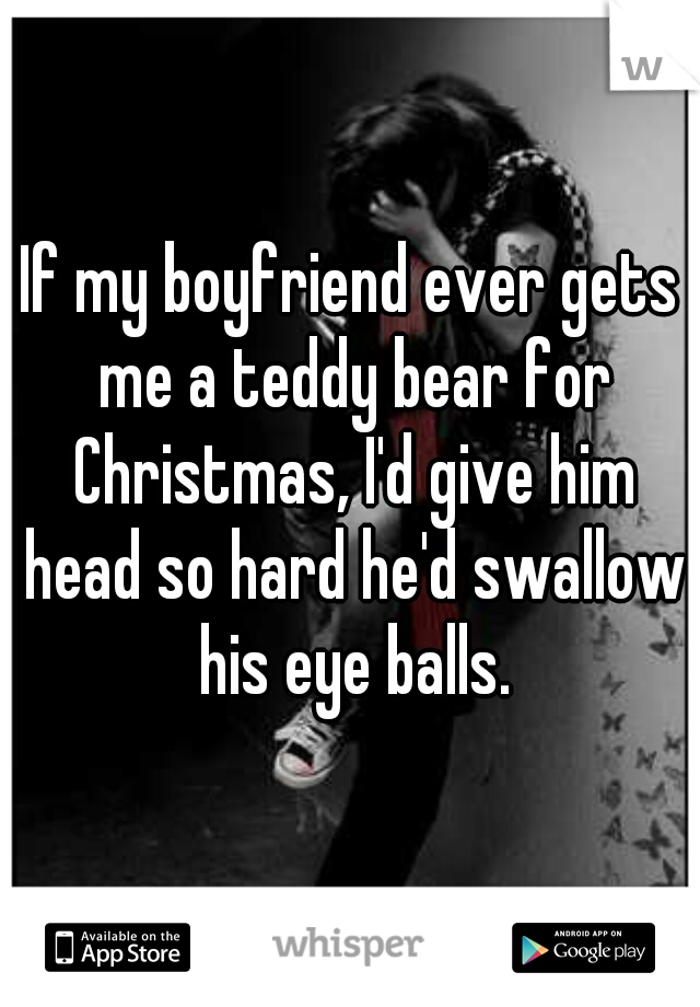 If my boyfriend ever gets me a teddy bear for Christmas, I'd give him head so hard he'd swallow his eye balls.