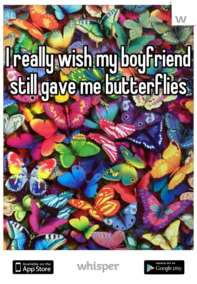 I really wish my boyfriend still gave me butterflies
