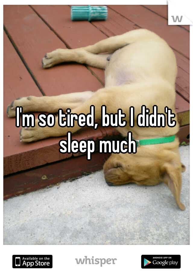 I'm so tired, but I didn't sleep much