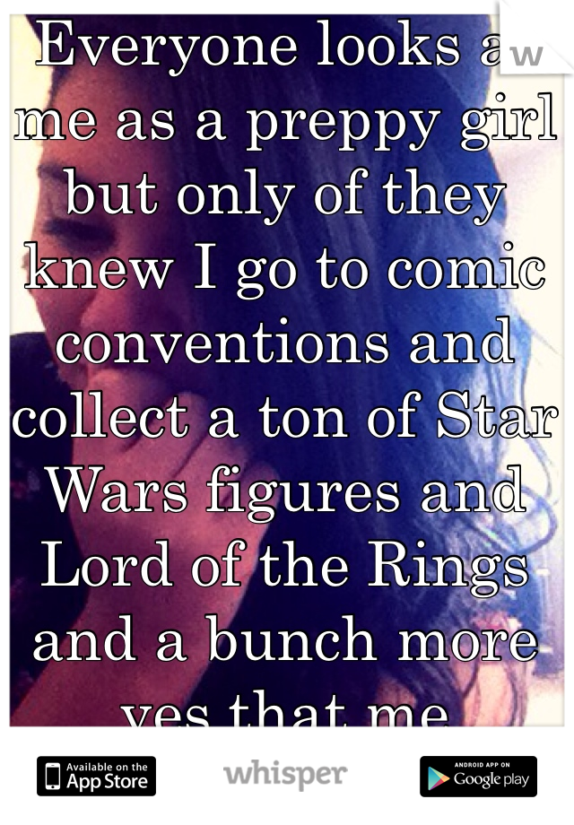 Everyone looks at me as a preppy girl but only of they knew I go to comic conventions and collect a ton of Star Wars figures and Lord of the Rings and a bunch more yes that me