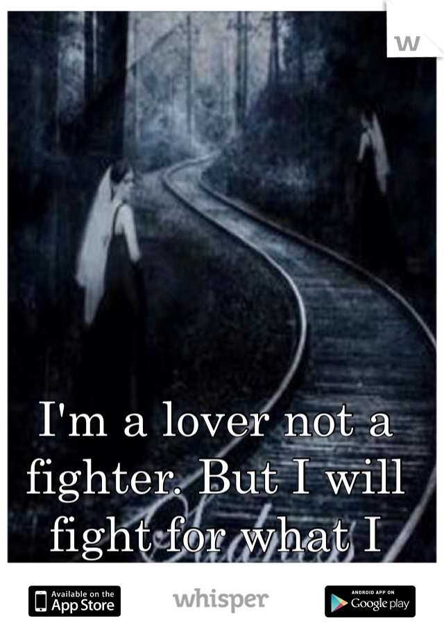 I'm a lover not a fighter. But I will fight for what I love<3